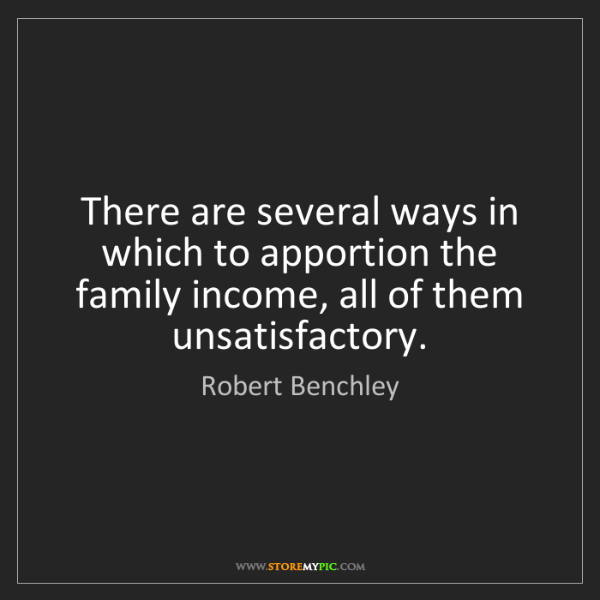 Robert Benchley: There are several ways in which to apportion the family...
