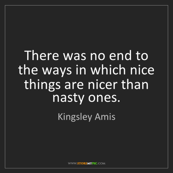 Kingsley Amis: There was no end to the ways in which nice things are...