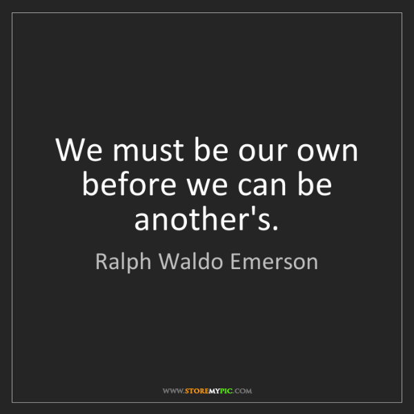 Ralph Waldo Emerson: We must be our own before we can be another's.
