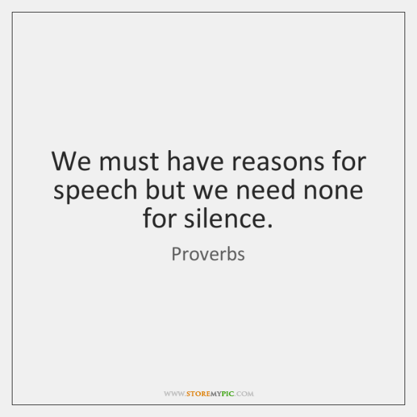 We must have reasons for speech but we need none for silence.