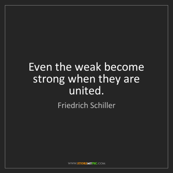Friedrich Schiller: Even the weak become strong when they are united.