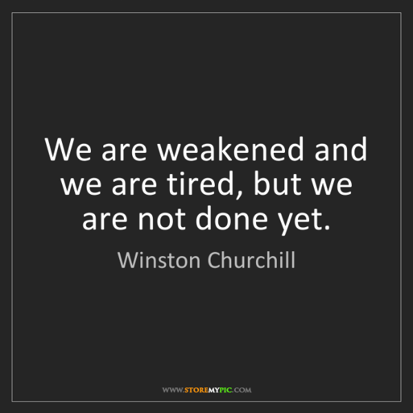 Winston Churchill: We are weakened and we are tired, but we are not done...
