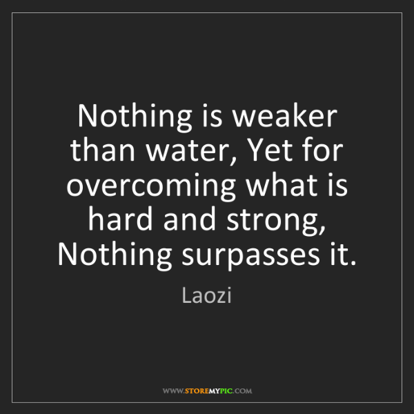 Laozi: Nothing is weaker than water, Yet for overcoming what...