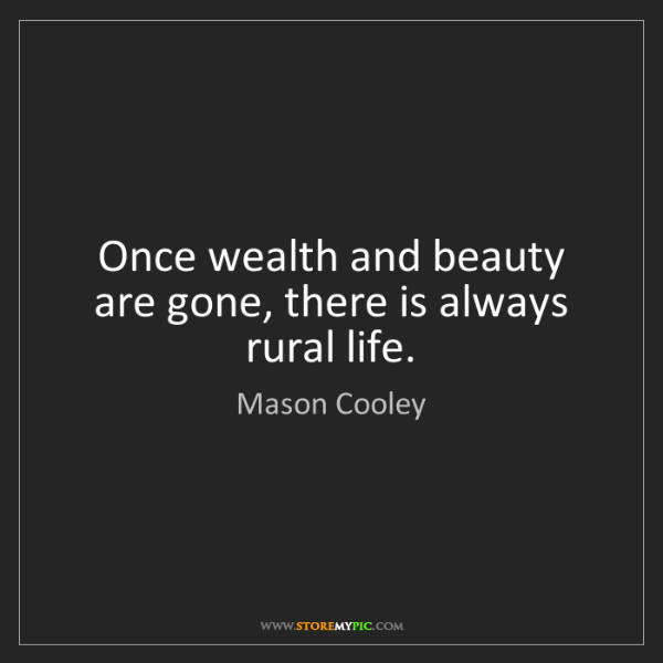 Mason Cooley: Once wealth and beauty are gone, there is always rural...
