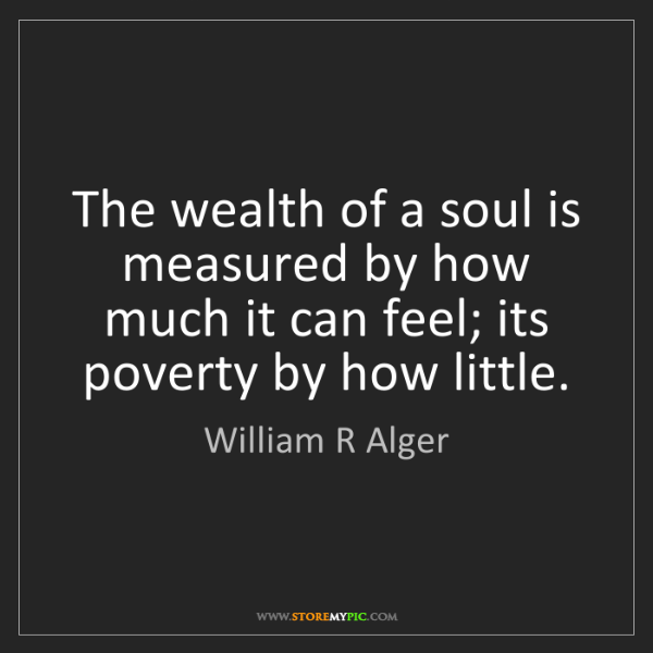 William R Alger: The wealth of a soul is measured by how much it can feel;...