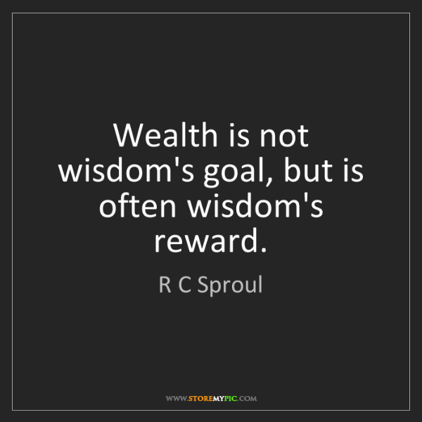 R C Sproul: Wealth is not wisdom's goal, but is often wisdom's reward.