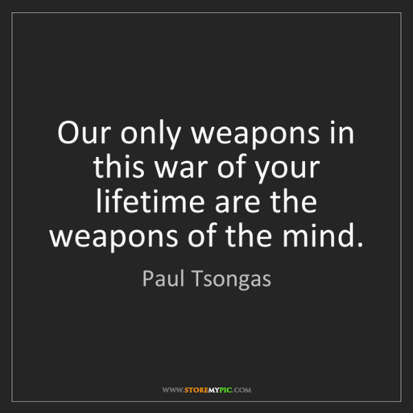 Paul Tsongas: Our only weapons in this war of your lifetime are the...