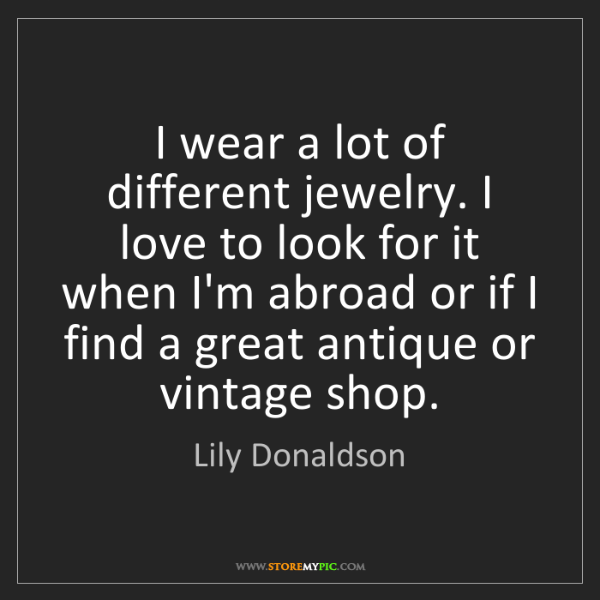 Lily Donaldson: I wear a lot of different jewelry. I love to look for...