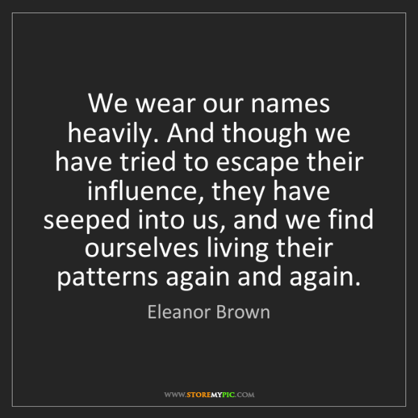 Eleanor Brown: We wear our names heavily. And though we have tried to...