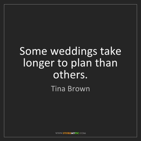 Tina Brown: Some weddings take longer to plan than others.