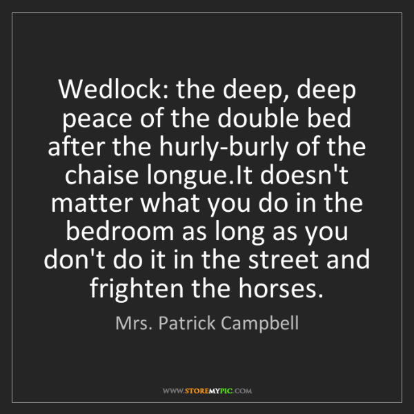 Mrs. Patrick Campbell: Wedlock: the deep, deep peace of the double bed after...