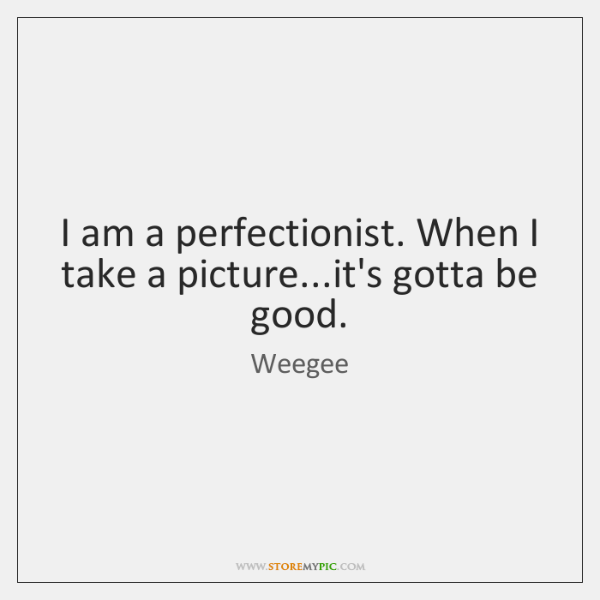 I am a perfectionist. When I take a picture...it's gotta be ...