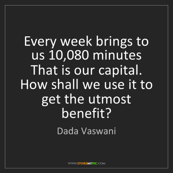 Dada Vaswani: Every week brings to us 10,080 minutes That is our capital....
