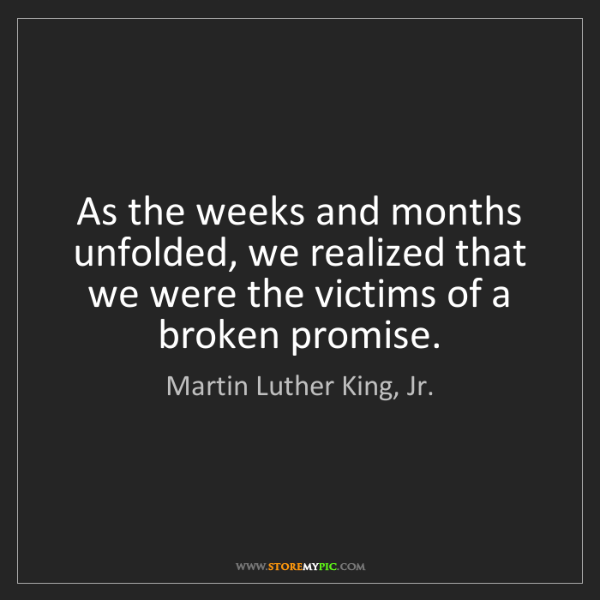 Martin Luther King, Jr.: As the weeks and months unfolded, we realized that we...