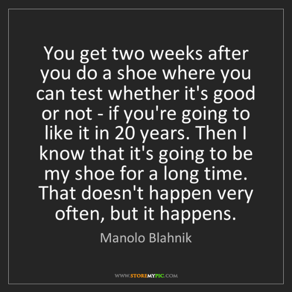 Manolo Blahnik: You get two weeks after you do a shoe where you can test...