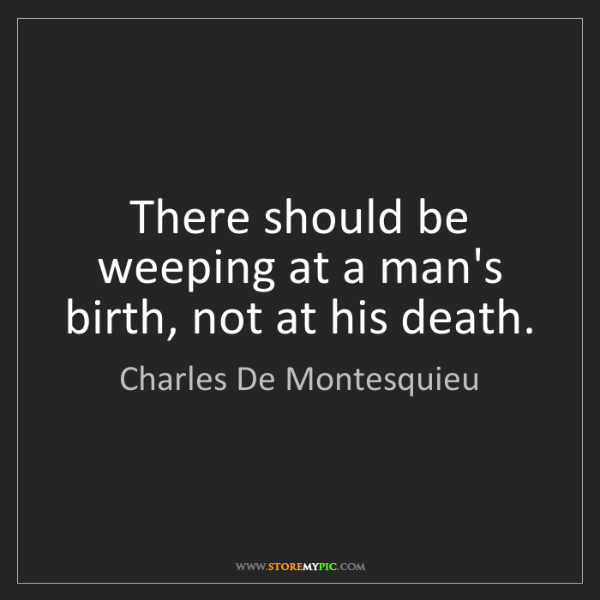 Charles De Montesquieu: There should be weeping at a man's birth, not at his...