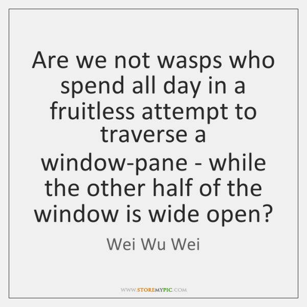 Are we not wasps who spend all day in a fruitless attempt ...