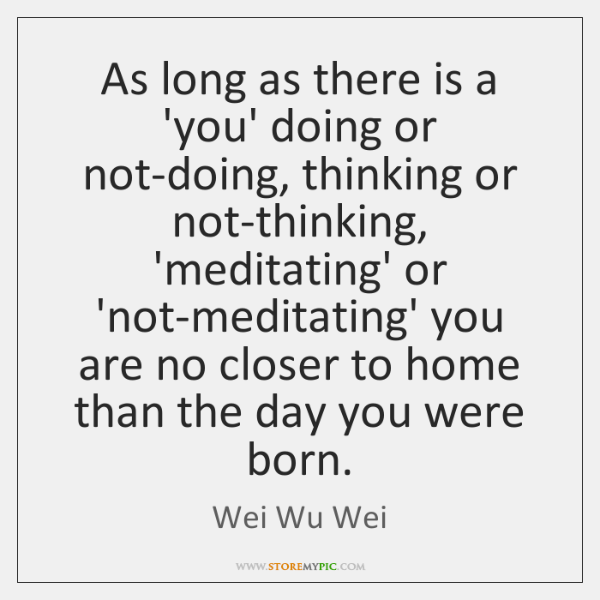 As long as there is a 'you' doing or not-doing, thinking or ...
