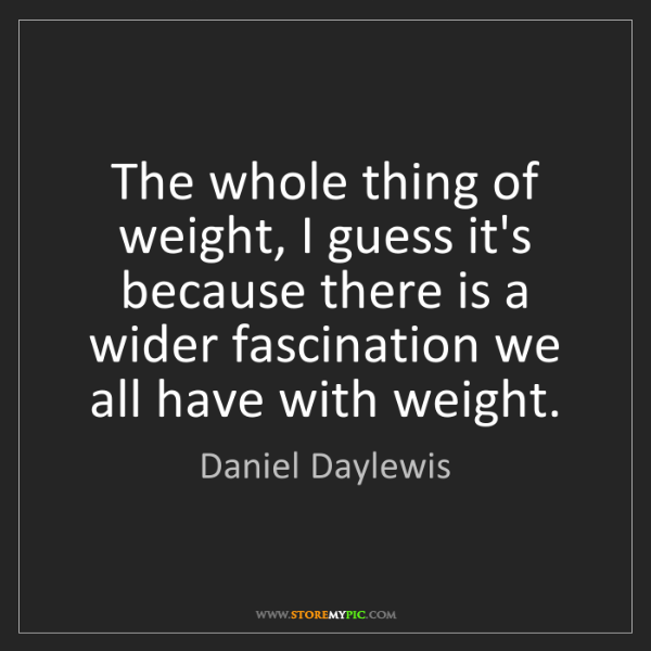 Daniel Daylewis: The whole thing of weight, I guess it's because there...