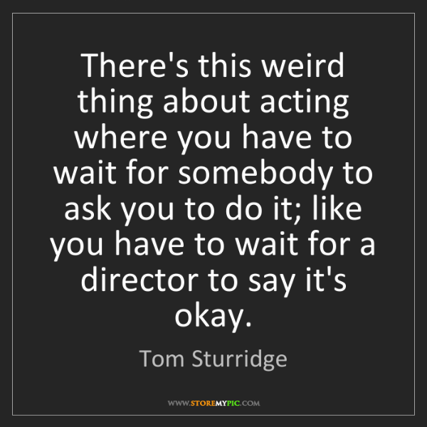 Tom Sturridge: There's this weird thing about acting where you have...