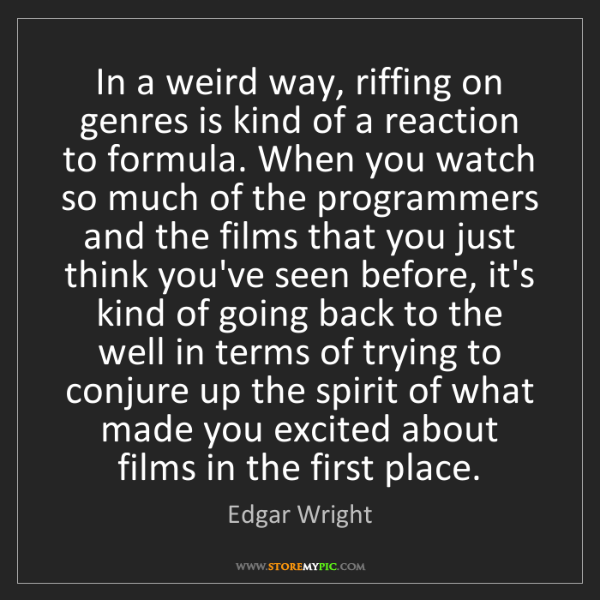 Edgar Wright: In a weird way, riffing on genres is kind of a reaction...