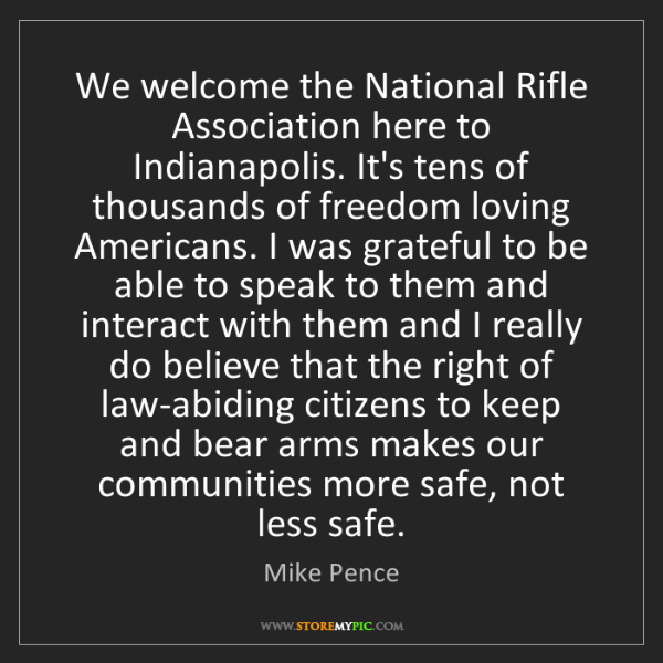 Mike Pence: We welcome the National Rifle Association here to Indianapolis....