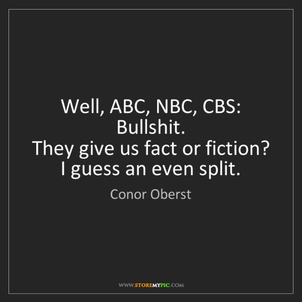 Conor Oberst: Well, ABC, NBC, CBS: Bullshit.   They give us fact or...