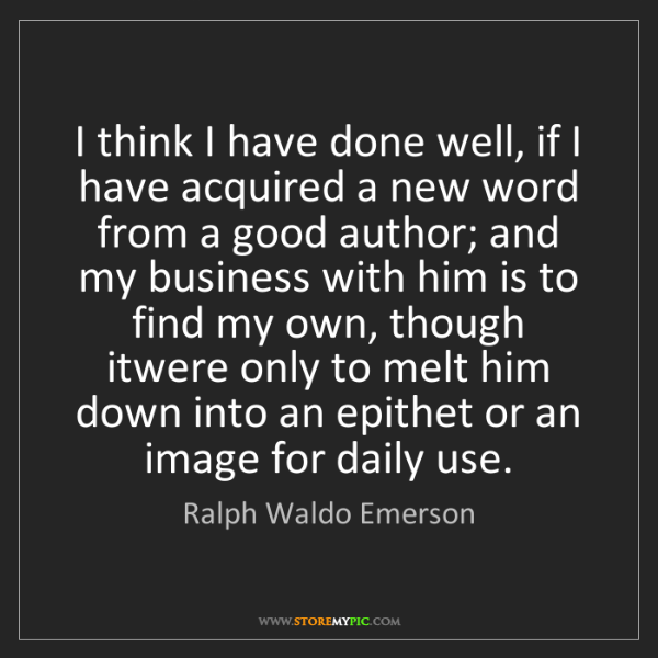 Ralph Waldo Emerson: I think I have done well, if I have acquired a new word...