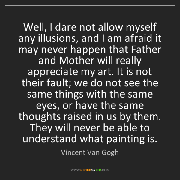 Vincent Van Gogh: Well, I dare not allow myself any illusions, and I am...