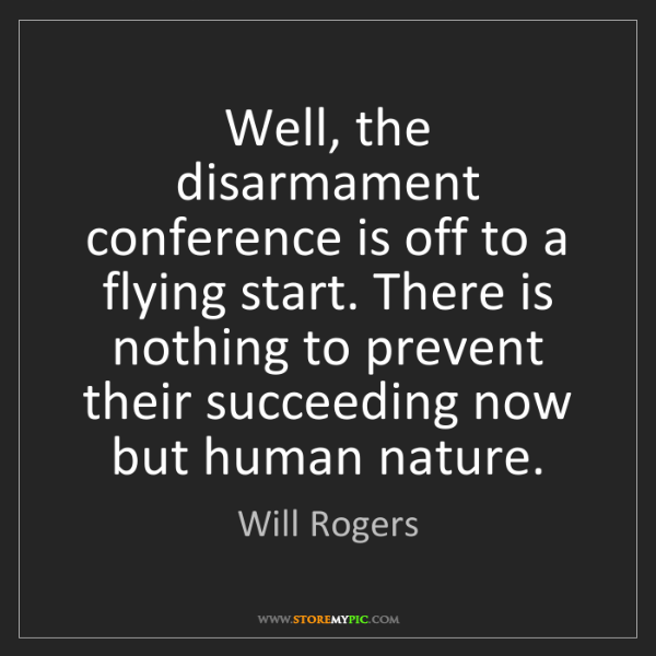 Will Rogers: Well, the disarmament conference is off to a flying start....