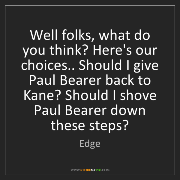 Edge: Well folks, what do you think? Here's our choices.. Should...