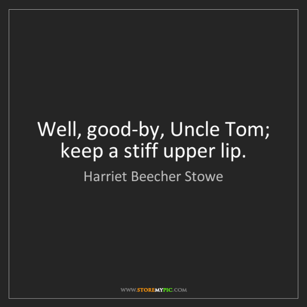 Harriet Beecher Stowe: Well, good-by, Uncle Tom; keep a stiff upper lip.