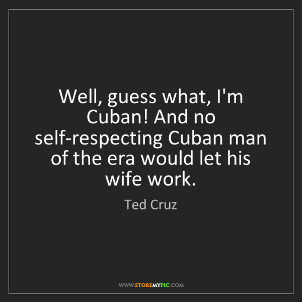 Ted Cruz: Well, guess what, I'm Cuban! And no self-respecting Cuban...