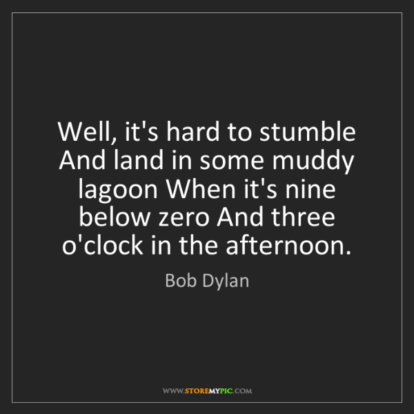 Bob Dylan: Well, it's hard to stumble And land in some muddy lagoon...