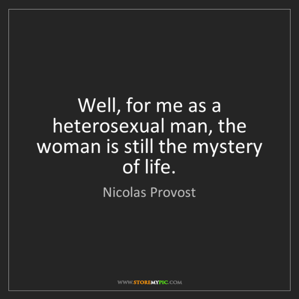 Nicolas Provost: Well, for me as a heterosexual man, the woman is still...