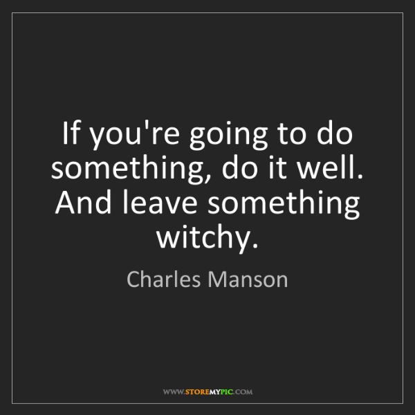 Charles Manson: If you're going to do something, do it well. And leave...
