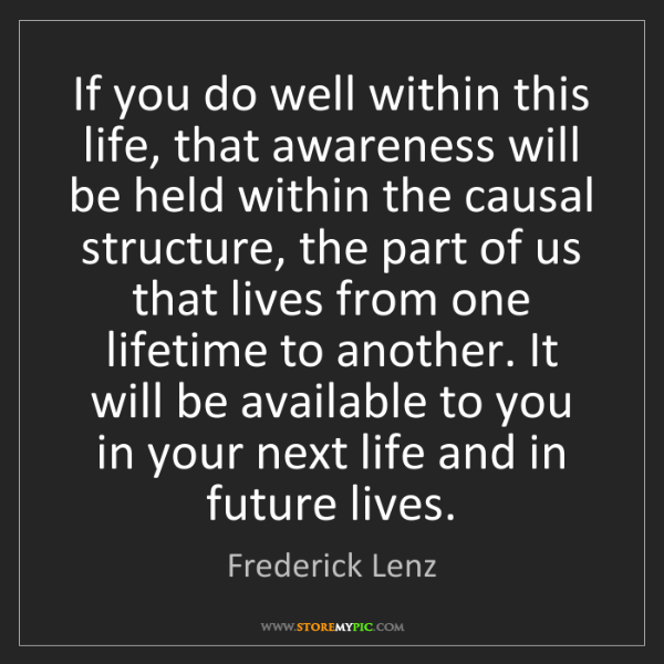 Frederick Lenz: If you do well within this life, that awareness will...