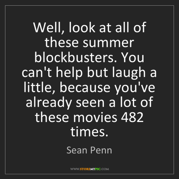 Sean Penn: Well, look at all of these summer blockbusters. You can't...