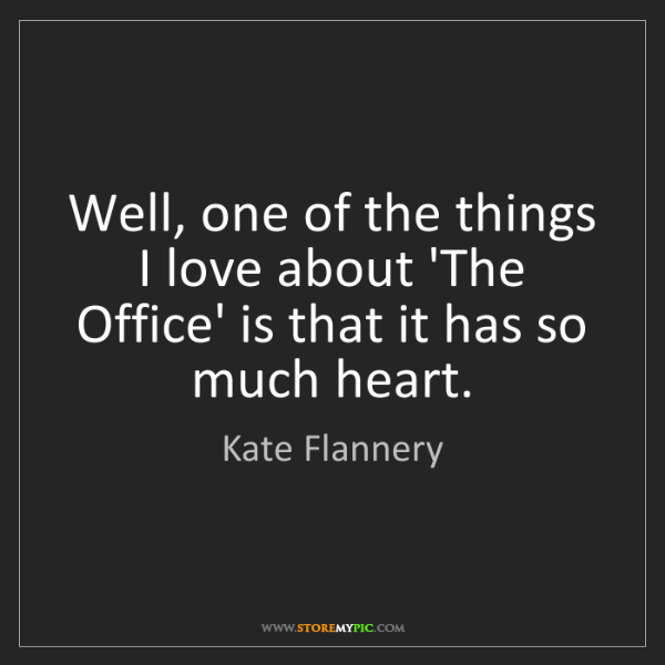 Kate Flannery: Well, one of the things I love about 'The Office' is...