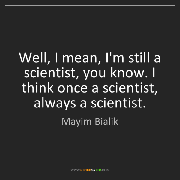 Mayim Bialik: Well, I mean, I'm still a scientist, you know. I think...
