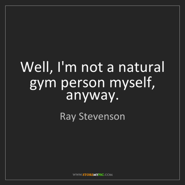 Ray Stevenson: Well, I'm not a natural gym person myself, anyway.