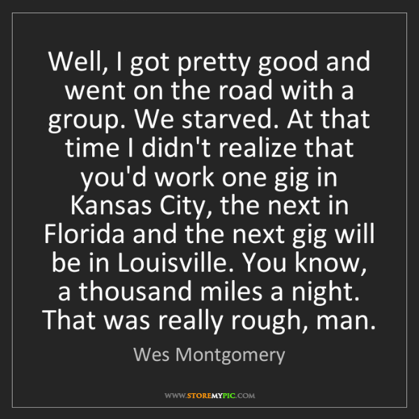 Wes Montgomery: Well, I got pretty good and went on the road with a group....