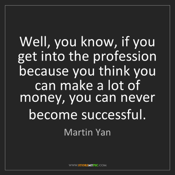 Martin Yan: Well, you know, if you get into the profession because...