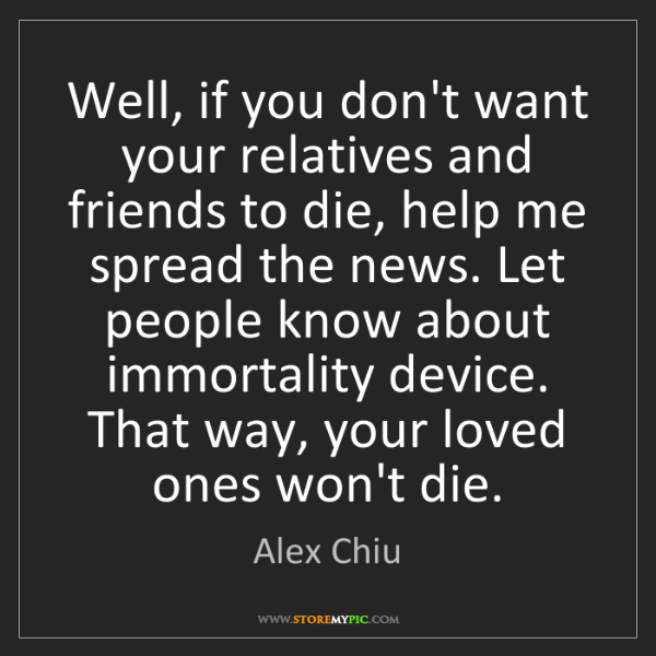 Alex Chiu: Well, if you don't want your relatives and friends to...