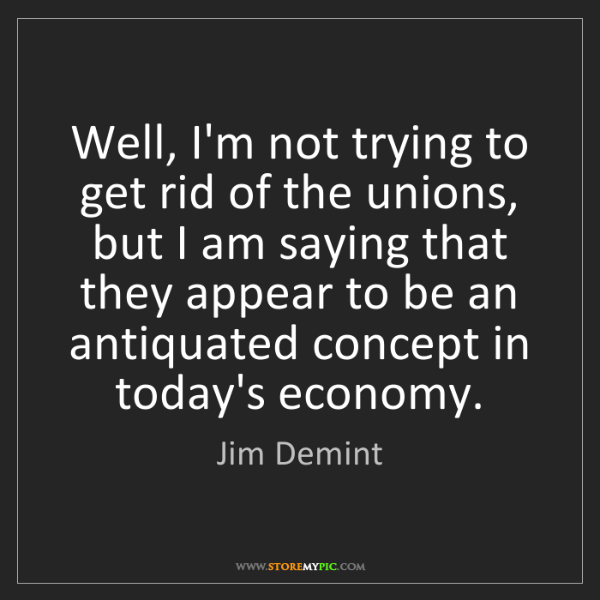 Jim Demint: Well, I'm not trying to get rid of the unions, but I...