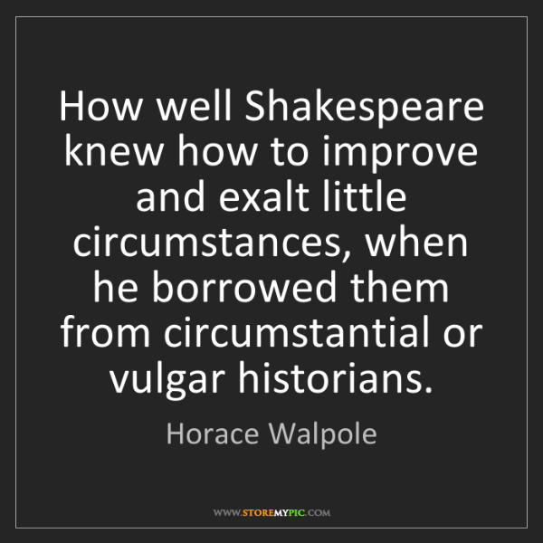 Horace Walpole: How well Shakespeare knew how to improve and exalt little...