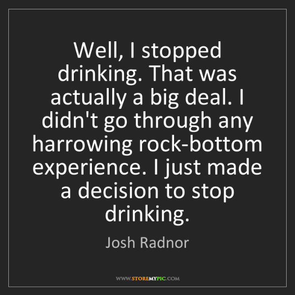Josh Radnor: Well, I stopped drinking. That was actually a big deal....