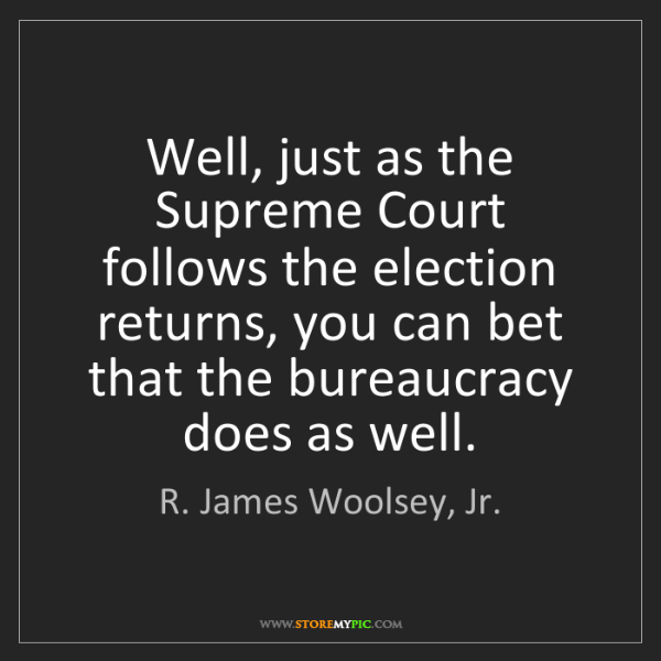 R. James Woolsey, Jr.: Well, just as the Supreme Court follows the election...