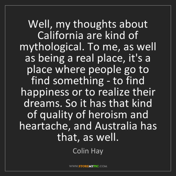 Colin Hay: Well, my thoughts about California are kind of mythological....