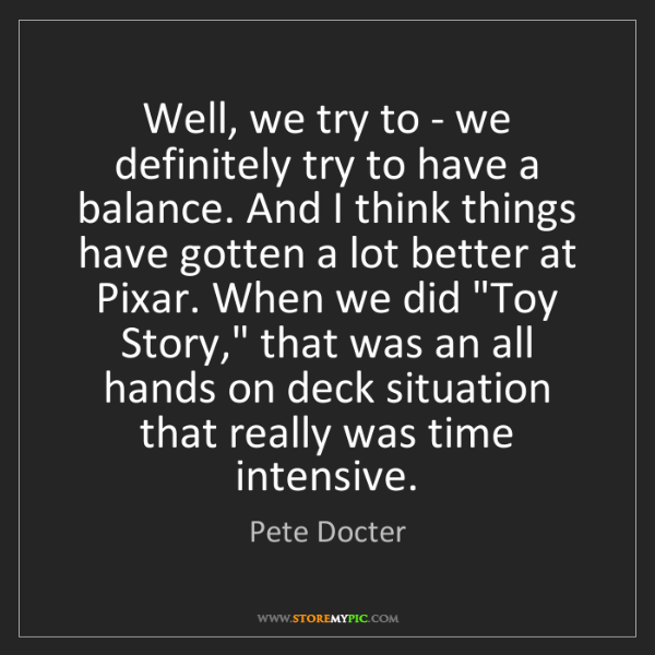 Pete Docter: Well, we try to - we definitely try to have a balance....